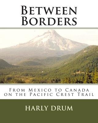 Between Borders - From Mexico to Canada on the Pacific Crest Trail (Paperback): MR Harly D. Drum