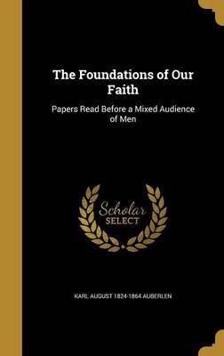The Foundations of Our Faith - Papers Read Before a Mixed Audience of Men (Hardcover): Karl August 1824-1864 Auberlen