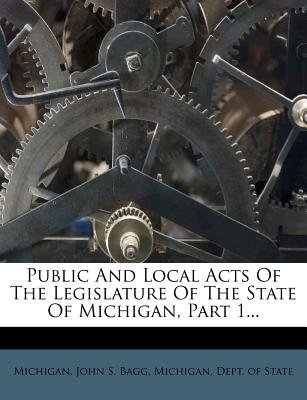 Public and Local Acts of the Legislature of the State of Michigan, Part 1... (Paperback): Michigan, John S. Bagg