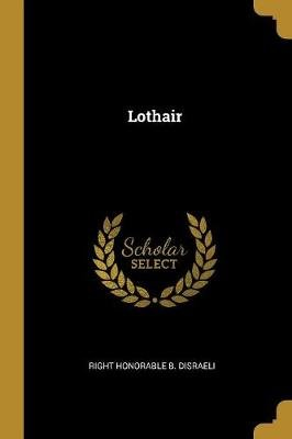 Lothair (Paperback): Right Honorable B. Disraeli