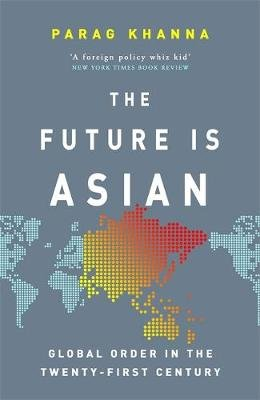 The Future Is Asian - Global Order in the Twenty-first Century (Paperback): Parag Khanna