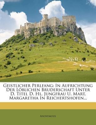 Geistlicher Perlfang - In Aufrichtung Der Loblichen Bruderschaft Unter D. Titel D. Hl. Jungfrau U. Mart. Margaretha in...