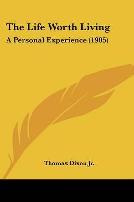 The Life Worth Living - A Personal Experience (1905) (Paperback): Thomas Dixon, Thomas Dixon Jr