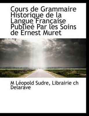 Cours de Grammaire Historique de La Langue Fran Aise Publie Par Les Soins de Ernest Muret (English, French, Hardcover): M....