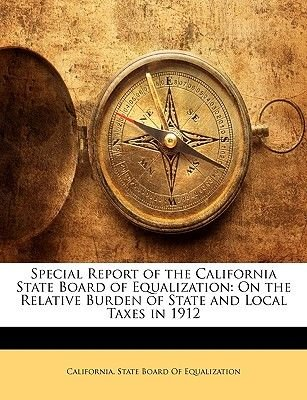 Special Report of the California State Board of Equalization - On the Relative Burden of State and Local Taxes in 1912...