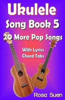 Ukulele Song Book 5 - 20 More Popular Songs with Lyrics and Chord Tabs for Singalongs (Paperback): Rosa Suen