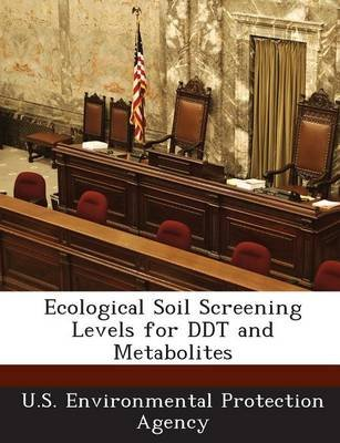 Ecological Soil Screening Levels for DDT and Metabolites (Paperback): U.S. Environmental Protection Agency