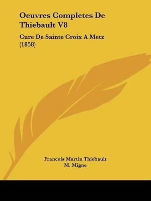 Oeuvres Completes de Thiebault V8 - Cure de Sainte Croix Ametz (1858) (English, French, Paperback): Francois Martin Thiebault