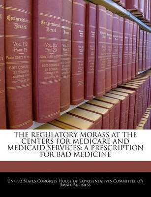 The Regulatory Morass at the Centers for Medicare and Medicaid Services - A Prescription for Bad Medicine (Paperback): United...