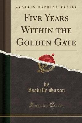 Five Years Within the Golden Gate (Classic Reprint) (Paperback): Isabelle Saxon