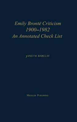 Emily Bronte Criticism, 1900-1982 - An Annotated Check List, 2nd Edition (Hardcover, 2nd Revised edition): Janet M. Barclay