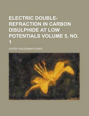 Electric Double-Refraction in Carbon Disulphide at Low Potentials Volume 5, No. 1 (Paperback): Gustaf Waldermar Elmn, Gustaf...