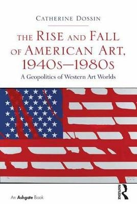 The Rise and Fall of American Art, 1940s-1980s - A Geopolitics of Western Art Worlds (Electronic book text): Catherine Dossin