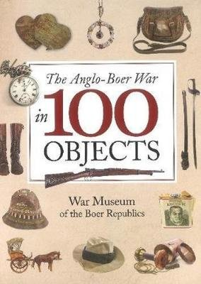 The Anglo-Boer War in 100 Objects - War Museum of the Boer Republics (Hardcover): Johan Van Zyl