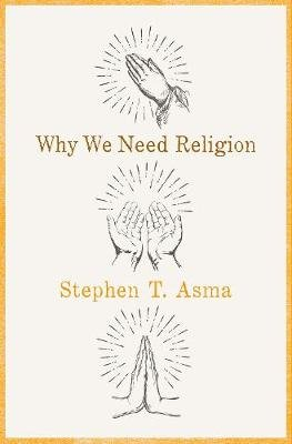 Why We Need Religion - An Agnostic Celebration of Spiritual Emotions (Hardcover): Stephen T Asma
