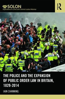 The Police and the Expansion of Public Order Law in Britain, 1829-2014 (Hardcover): Iain Channing