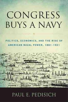 Congress Buys a Navy - Politics, Economics, and the Rise of American Naval Power, 1881-1921 (Hardcover): Paul E Pedisich