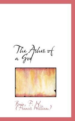 The Ashes of a God (Paperback): Bain F. W. (Francis William)