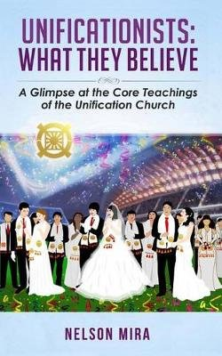Unificationists - What They Believe: A Glimpse at the Core Teachings of the Unification Church (Paperback): Nelson Mira