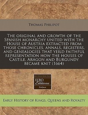 The Original and Growth of the Spanish Monarchy United with the House of Austria Extracted from Those Chronicles, Annals,...
