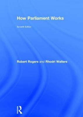 How Parliament Works (Hardcover, 7th Revised edition): Robert Rogers, Rhodri Walters