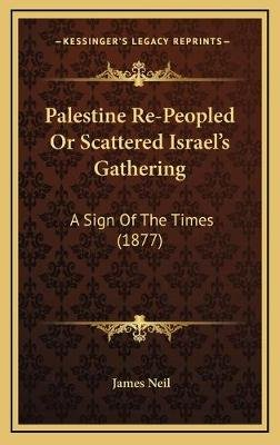 Palestine Re-Peopled Or Scattered Israel's Gathering - A Sign Of The Times (1877) (Hardcover): James Neil