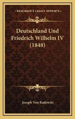 Deutschland Und Friedrich Wilhelm IV (1848) (German, Hardcover): Joseph von Radowitz