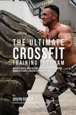 The Ultimate Crossfit Training Program - Increase Muscle Mass Naturally in 30 Days or Less Without Anabolic Steroids, Creatine...