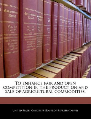 To Enhance Fair and Open Competition in the Production and Sale of Agricultural Commodities. (Paperback): United States...