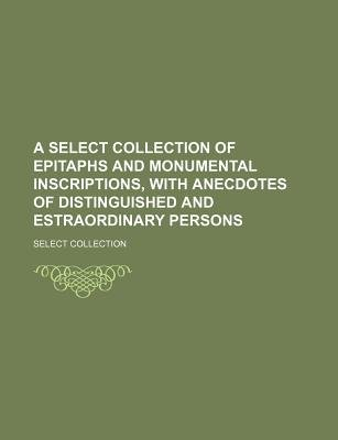 A Select Collection of Epitaphs and Monumental Inscriptions, with Anecdotes of Distinguished and Estraordinary Persons...