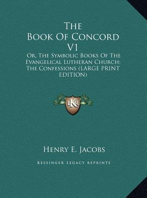 The Book of Concord V1 - Or, the Symbolic Books of the Evangelical Lutheran Church; The Confessions (Large Print Edition)...