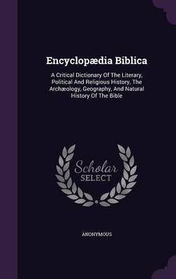 Encyclopaedia Biblica - A Critical Dictionary of the Literary, Political and Religious History, the Archaeology, Geography, and...