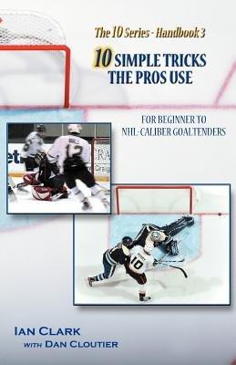 10 Simple Tricks the Pros Use - For Beginner Through NHL Caliber Goaltenders (Paperback): Ian Clark