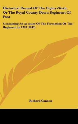 Historical Record of the Eighty-Sixth, or the Royal County Down Regiment of Foot - Containing an Account of the Formation of...