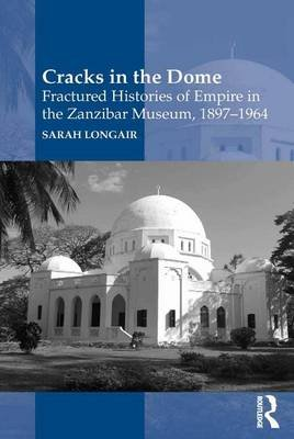 Cracks in the Dome: Fractured Histories of Empire in the Zanzibar Museum, 1897-1964 (Electronic book text): Sarah Longair