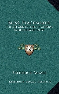 Bliss, Peacemaker - The Life and Letters of General Tasker Howard Bliss (Hardcover): Frederick Palmer