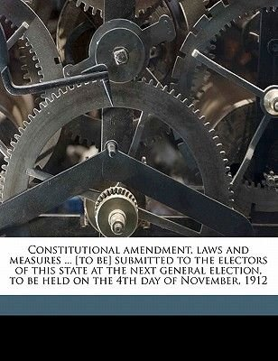 Constitutional Amendment, Laws and Measures ... [To Be] Submitted to the Electors of This State at the Next General Election,...