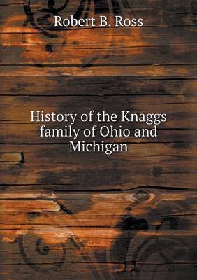 History of the Knaggs Family of Ohio and Michigan (Paperback): Robert B. Ross