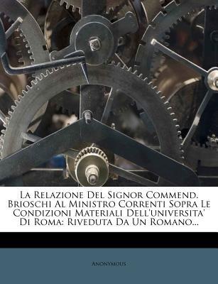 La Relazione del Signor Commend. Brioschi Al Ministro Correnti Sopra Le Condizioni Materiali Dell'universita' Di Roma...