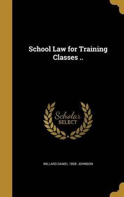 School Law for Training Classes .. (Hardcover): Willard Daniel 1858 Johnson