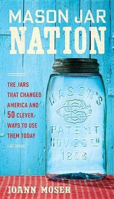 Mason Jar Nation - The Jars That Changed America and 50 Clever Ways to Use Them Today (Electronic book text): Joann Moser