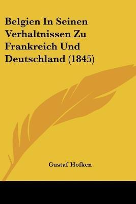 Belgien in Seinen Verhaltnissen Zu Frankreich Und Deutschland (1845) (English, German, Paperback): Gustaf Hofken