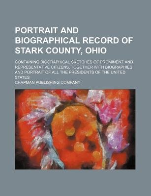 Portrait and Biographical Record of Stark County, Ohio; Containing Biographical Sketches of Prominent and Representative...