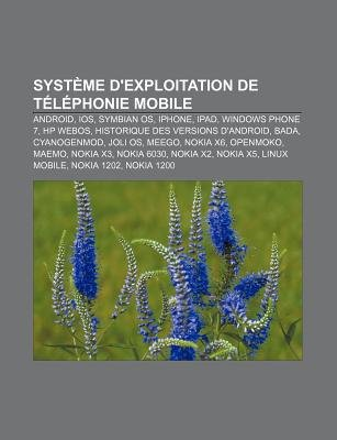Systeme D'Exploitation de Telephonie Mobile - Android, IOS, Symbian OS, iPhone, iPad, Windows Phone 7, HP Webos (French,...
