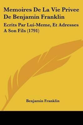 Memoires de La Vie Privee de Benjamin Franklin - Ecrits Par Lui-Meme, Et Adresses a Son Fils (1791) (English, French,...