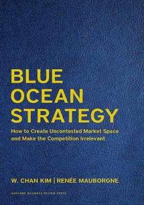 Blue Ocean Strategy, Expanded Edition - How to Create Uncontested Market Space and Make the Competition Irrelevant (Hardcover,...