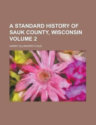 A Standard History of Sauk County, Wisconsin Volume 2 (Paperback): United States Congress Senate, Harry Ellsworth Cole