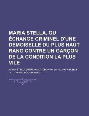 Maria Stella, Ou Echange Criminel D'Une Demoiselle Du Plus Haut Rang Contre Un Garcon de La Condition La Plus Vile...