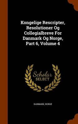 Kongelige Rescripter, Resolutioner Og Collegialbreve for Danmark Og Norge, Part 6, Volume 4 (Hardcover): Norge