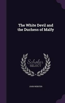 The White Devil and the Duchess of Malfy (Hardcover): John Webster